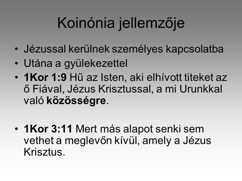 Koinónia jellemzője Jézussal kerülnek személyes kapcsolatba Utána a gyülekezettel 1Kor 1:9 Hű az Isten, aki elhívott titeket az ő Fiával, Jézus Krisztussal, a mi Urunkkal való közösségre.