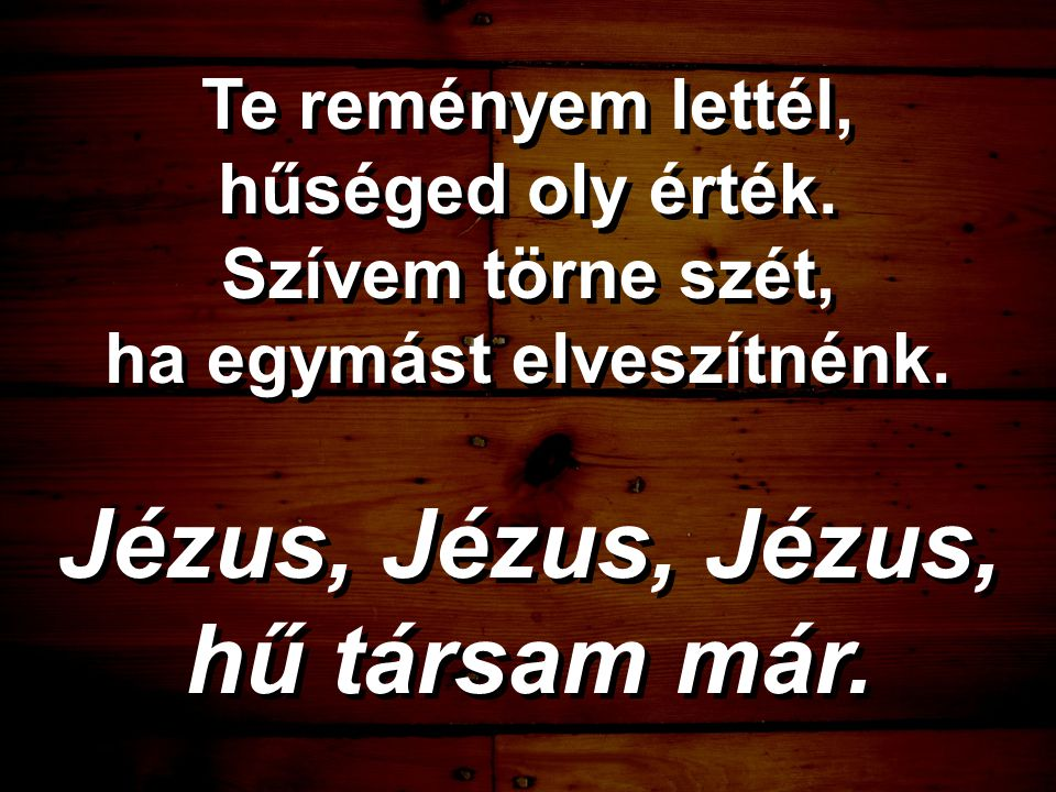 Te reményem lettél, hűséged oly érték. Szívem törne szét, ha egymást elveszítnénk. Jézus, Jézus, Jézus, hű társam már. Te reményem lettél, hűséged oly