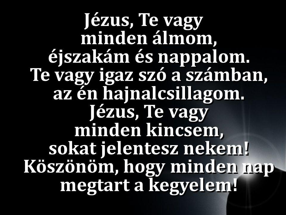 Jézus, Te vagy minden álmom, éjszakám és nappalom.