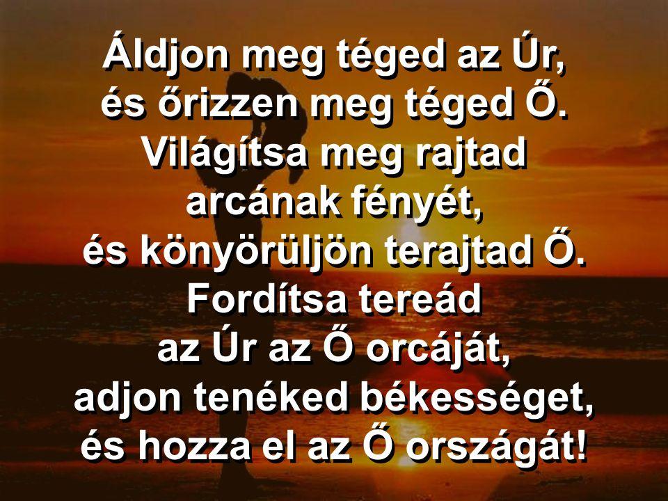 Áldjon meg téged az Úr, és őrizzen meg téged Ő. Világítsa meg rajtad arcának fényét, és könyörüljön terajtad Ő. Fordítsa tereád az Úr az Ő orcáját, ad