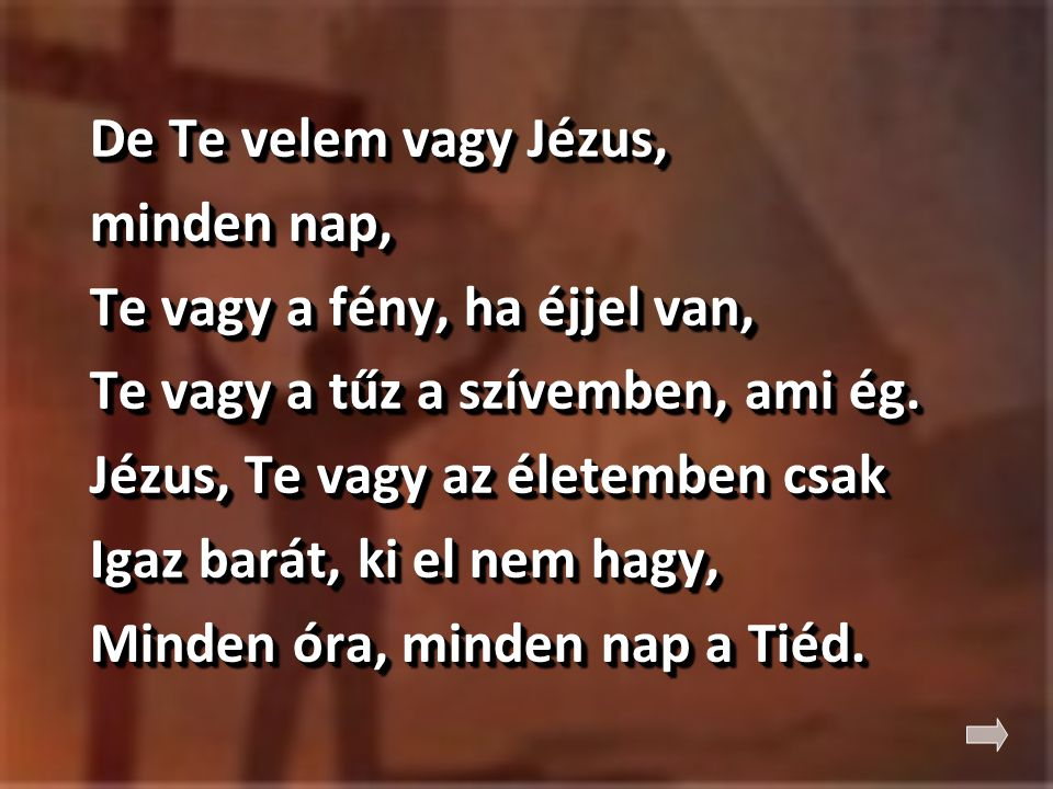 De Te velem vagy Jézus, minden nap, Te vagy a fény, ha éjjel van, Te vagy a tűz a szívemben, ami ég. Jézus, Te vagy az életemben csak Igaz barát, ki e