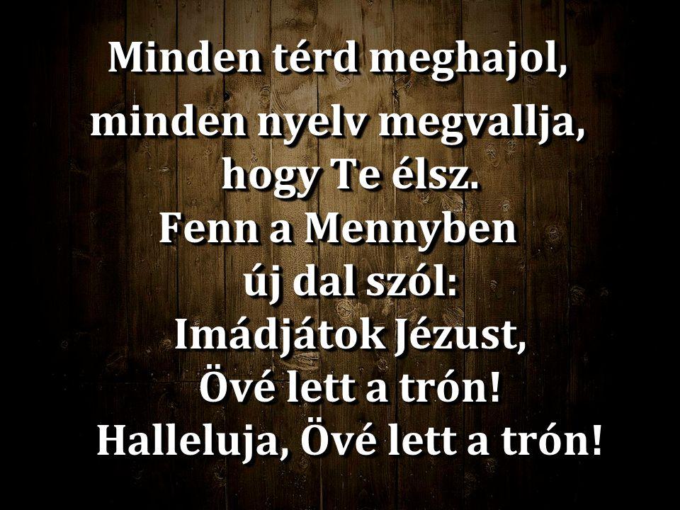 Minden térd meghajol, minden nyelv megvallja, hogy Te élsz. Fenn a Mennyben új dal szól: Imádjátok Jézust, Övé lett a trón! Halleluja, Övé lett a trón