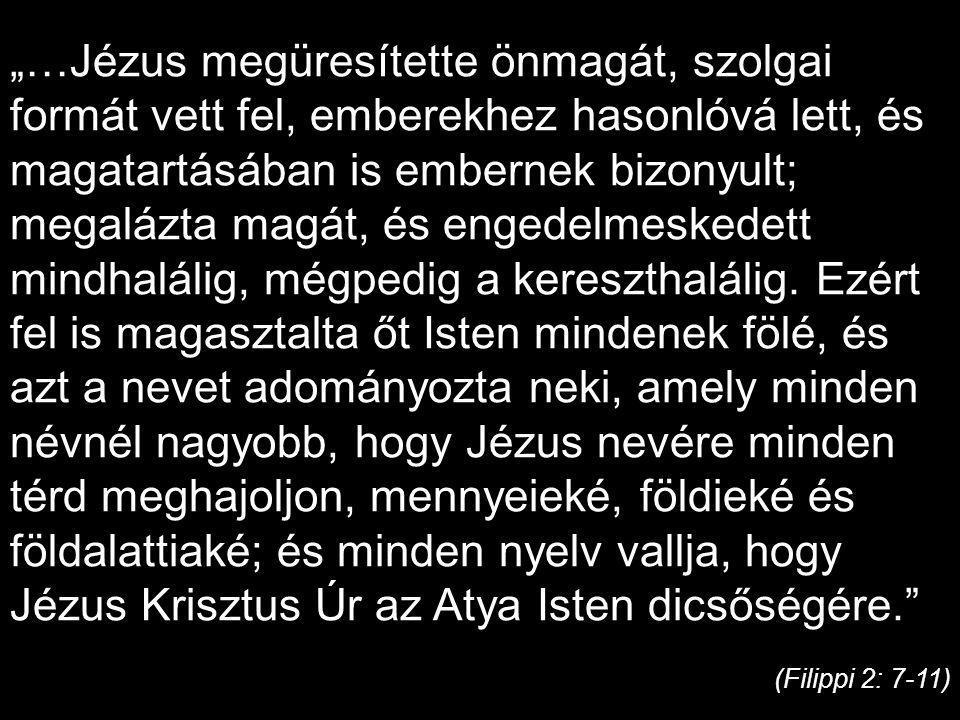 """""""…Jézus megüresítette önmagát, szolgai formát vett fel, emberekhez hasonlóvá lett, és magatartásában is embernek bizonyult; megalázta magát, és engedelmeskedett mindhalálig, mégpedig a kereszthalálig."""