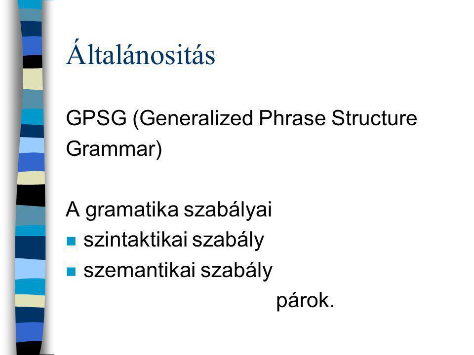 Általánositás GPSG (Generalized Phrase Structure Grammar) A gramatika szabályai n szintaktikai szabály n szemantikai szabály párok.