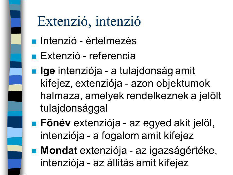 Extenzió, intenzió n Intenzió - értelmezés n Extenzió - referencia n Ige intenziója - a tulajdonság amit kifejez, extenziója - azon objektumok halmaza, amelyek rendelkeznek a jelölt tulajdonsággal n Főnév extenziója - az egyed akit jelöl, intenziója - a fogalom amit kifejez n Mondat extenziója - az igazságértéke, intenziója - az állitás amit kifejez