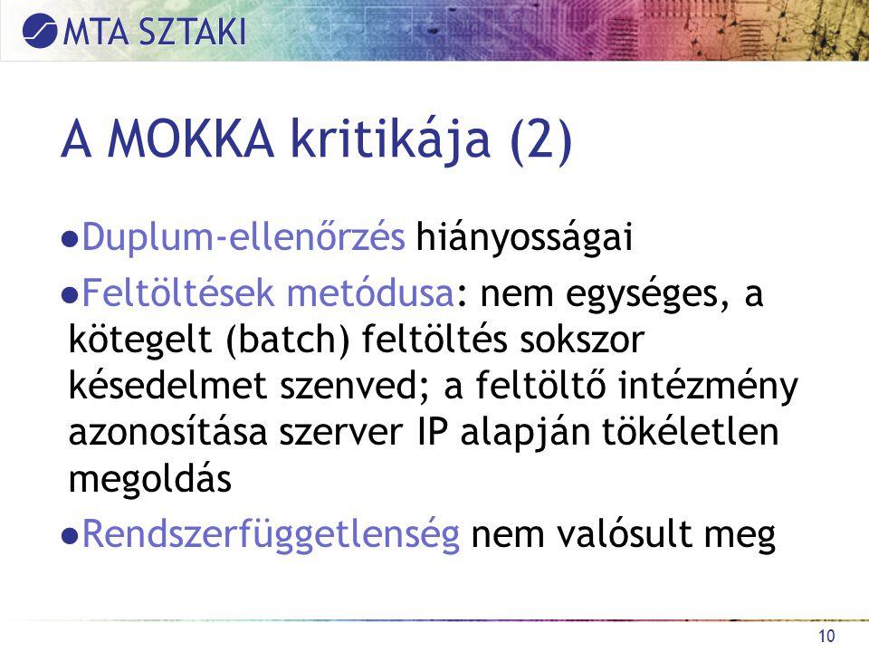 A MOKKA kritikája (2) ●Duplum-ellenőrzés hiányosságai ●Feltöltések metódusa: nem egységes, a kötegelt (batch) feltöltés sokszor késedelmet szenved; a feltöltő intézmény azonosítása szerver IP alapján tökéletlen megoldás ●Rendszerfüggetlenség nem valósult meg 10