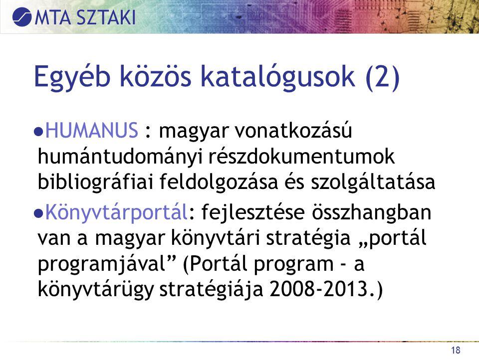 """Egyéb közös katalógusok (2) ●HUMANUS : magyar vonatkozású humántudományi részdokumentumok bibliográfiai feldolgozása és szolgáltatása ●Könyvtárportál: fejlesztése összhangban van a magyar könyvtári stratégia """"portál programjával (Portál program - a könyvtárügy stratégiája 2008-2013.) 18"""