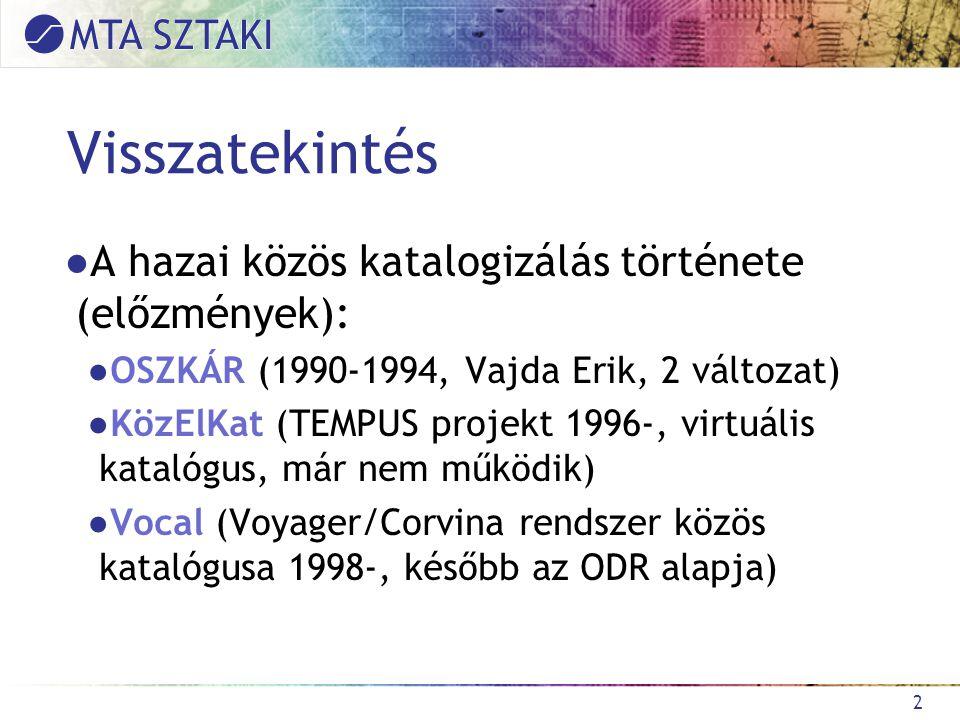 2 Visszatekintés ●A hazai közös katalogizálás története (előzmények): ●OSZKÁR (1990-1994, Vajda Erik, 2 változat) ●KözElKat (TEMPUS projekt 1996-, virtuális katalógus, már nem működik) ●Vocal (Voyager/Corvina rendszer közös katalógusa 1998-, később az ODR alapja)