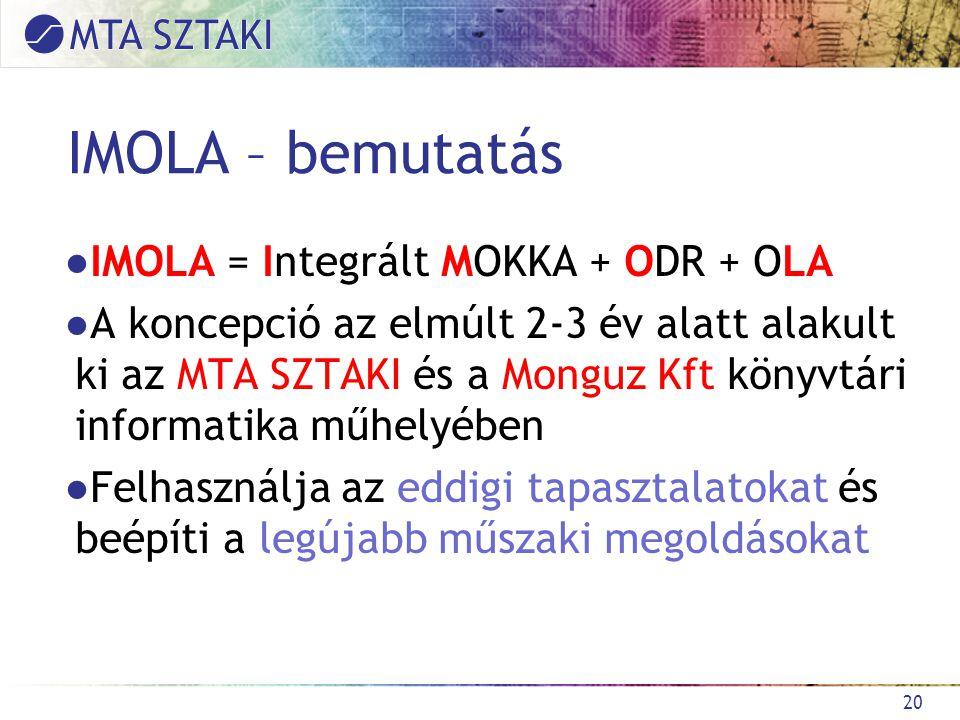 IMOLA – bemutatás ●IMOLA = Integrált MOKKA + ODR + OLA ●A koncepció az elmúlt 2-3 év alatt alakult ki az MTA SZTAKI és a Monguz Kft könyvtári informatika műhelyében ●Felhasználja az eddigi tapasztalatokat és beépíti a legújabb műszaki megoldásokat 20
