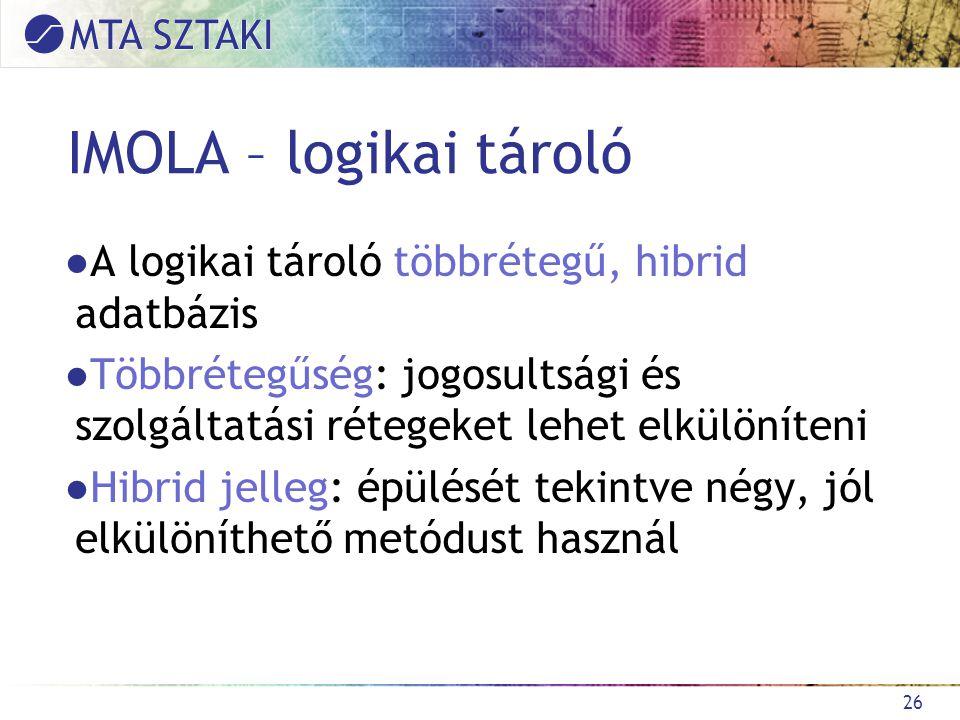 IMOLA – logikai tároló ●A logikai tároló többrétegű, hibrid adatbázis ●Többrétegűség: jogosultsági és szolgáltatási rétegeket lehet elkülöníteni ●Hibrid jelleg: épülését tekintve négy, jól elkülöníthető metódust használ 26