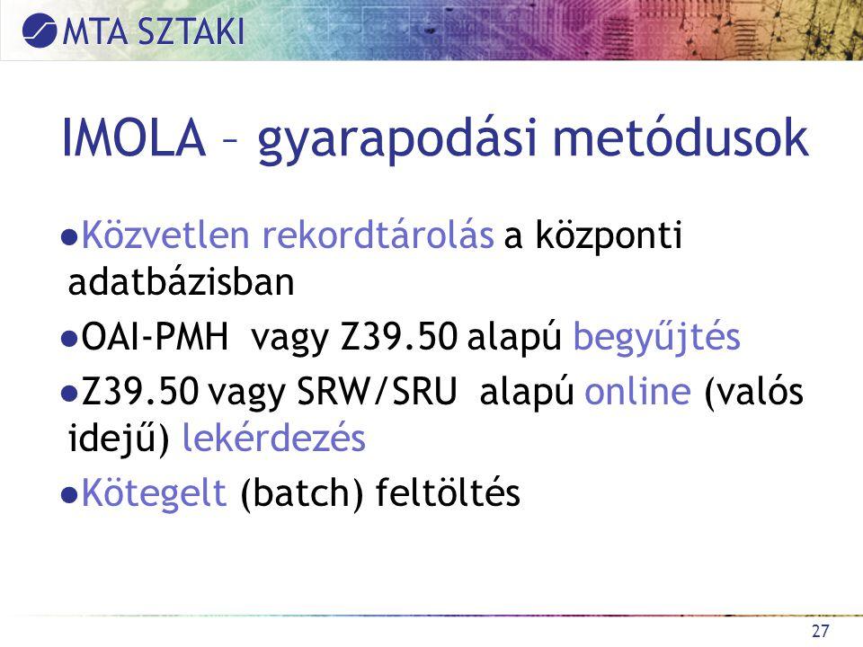IMOLA – gyarapodási metódusok ●Közvetlen rekordtárolás a központi adatbázisban ●OAI-PMH vagy Z39.50 alapú begyűjtés ●Z39.50 vagy SRW/SRU alapú online (valós idejű) lekérdezés ●Kötegelt (batch) feltöltés 27