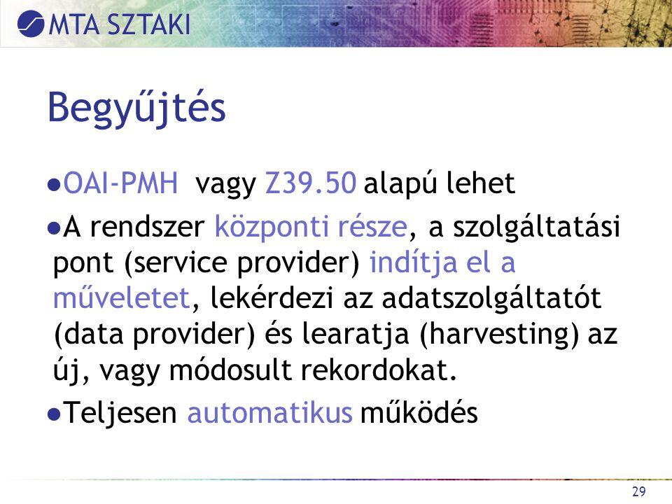 Begyűjtés ●OAI-PMH vagy Z39.50 alapú lehet ●A rendszer központi része, a szolgáltatási pont (service provider) indítja el a műveletet, lekérdezi az adatszolgáltatót (data provider) és learatja (harvesting) az új, vagy módosult rekordokat.