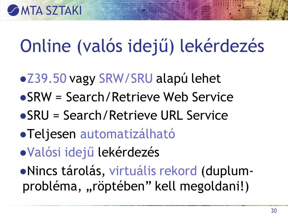 """Online (valós idejű) lekérdezés ●Z39.50 vagy SRW/SRU alapú lehet ●SRW = Search/Retrieve Web Service ●SRU = Search/Retrieve URL Service ●Teljesen automatizálható ●Valósi idejű lekérdezés ●Nincs tárolás, virtuális rekord (duplum- probléma, """"röptében kell megoldani!) 30"""
