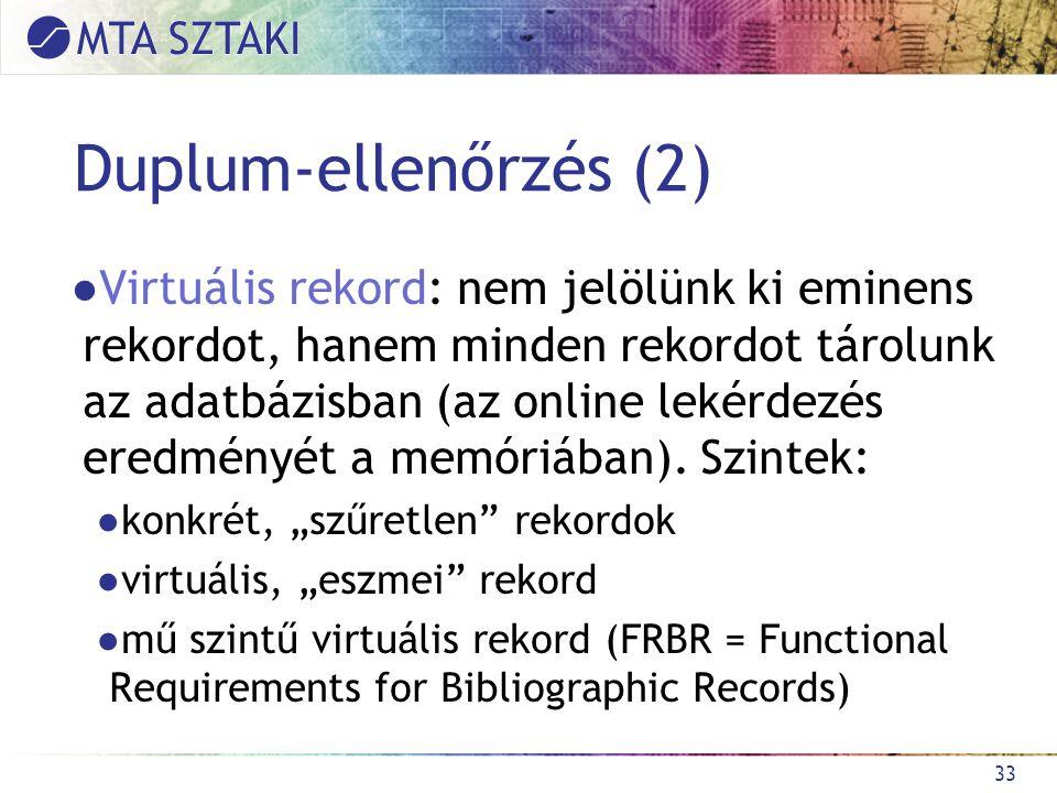 Duplum-ellenőrzés (2) ●Virtuális rekord: nem jelölünk ki eminens rekordot, hanem minden rekordot tárolunk az adatbázisban (az online lekérdezés eredményét a memóriában).