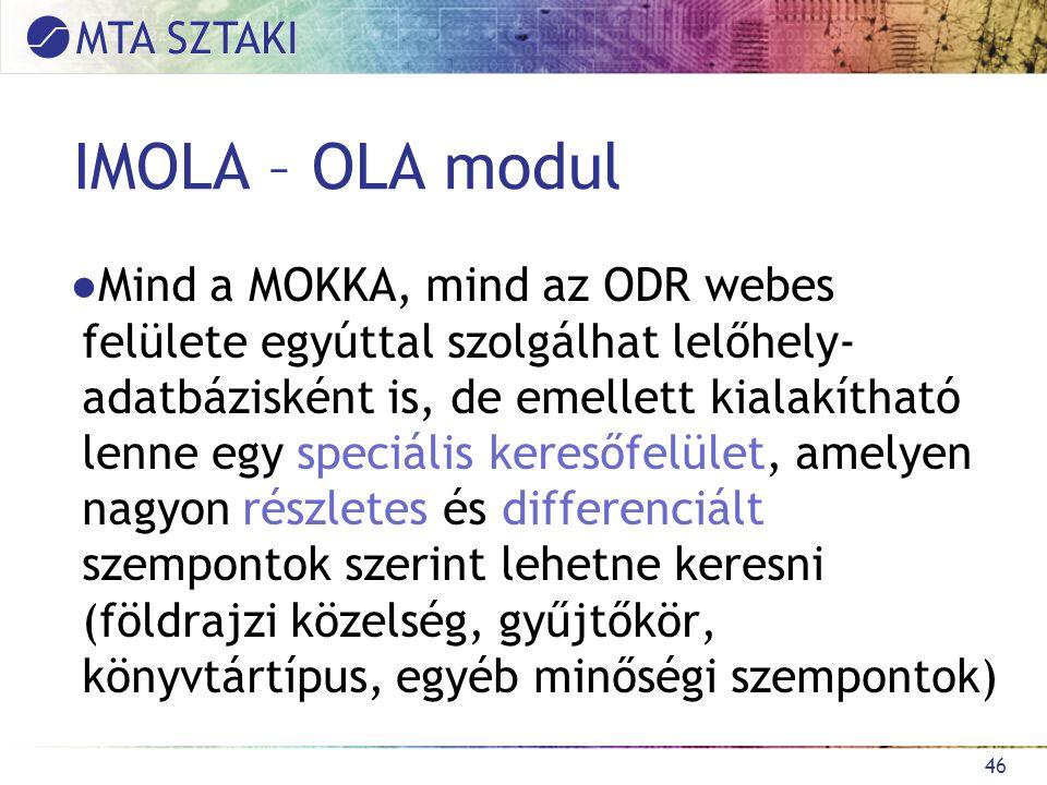 IMOLA – OLA modul ●Mind a MOKKA, mind az ODR webes felülete egyúttal szolgálhat lelőhely- adatbázisként is, de emellett kialakítható lenne egy speciális keresőfelület, amelyen nagyon részletes és differenciált szempontok szerint lehetne keresni (földrajzi közelség, gyűjtőkör, könyvtártípus, egyéb minőségi szempontok) 46