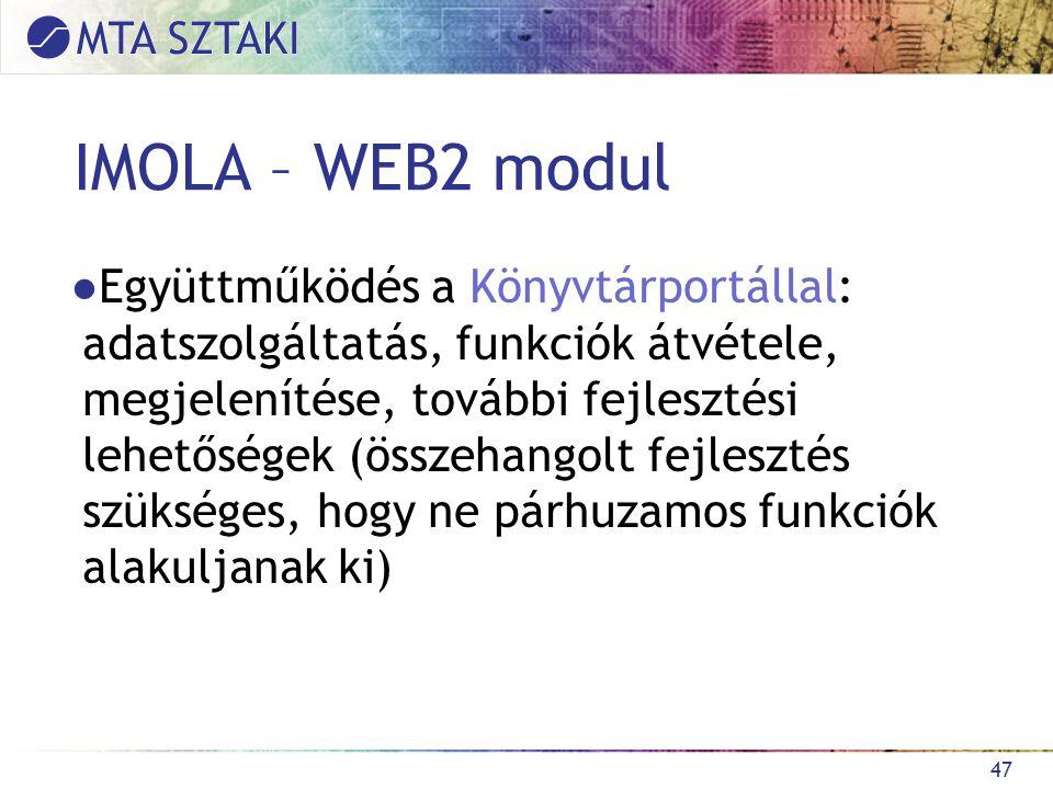 IMOLA – WEB2 modul ●Együttműködés a Könyvtárportállal: adatszolgáltatás, funkciók átvétele, megjelenítése, további fejlesztési lehetőségek (összehangolt fejlesztés szükséges, hogy ne párhuzamos funkciók alakuljanak ki) 47