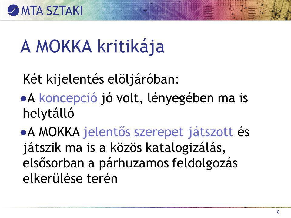 A MOKKA kritikája Két kijelentés elöljáróban: ●A koncepció jó volt, lényegében ma is helytálló ●A MOKKA jelentős szerepet játszott és játszik ma is a közös katalogizálás, elsősorban a párhuzamos feldolgozás elkerülése terén 9