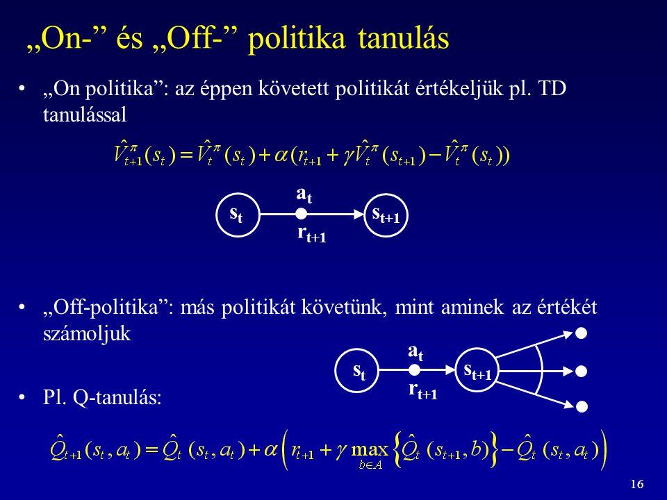 """16 """"On-"""" és """"Off-"""" politika tanulás """"On politika"""": az éppen követett politikát értékeljük pl. TD tanulással """"Off-politika"""": más politikát követünk, mi"""