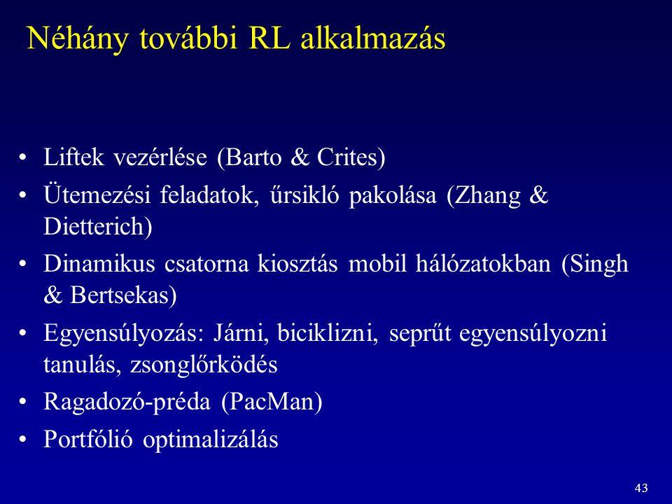 43 Néhány további RL alkalmazás Liftek vezérlése (Barto & Crites) Ütemezési feladatok, űrsikló pakolása (Zhang & Dietterich) Dinamikus csatorna kioszt