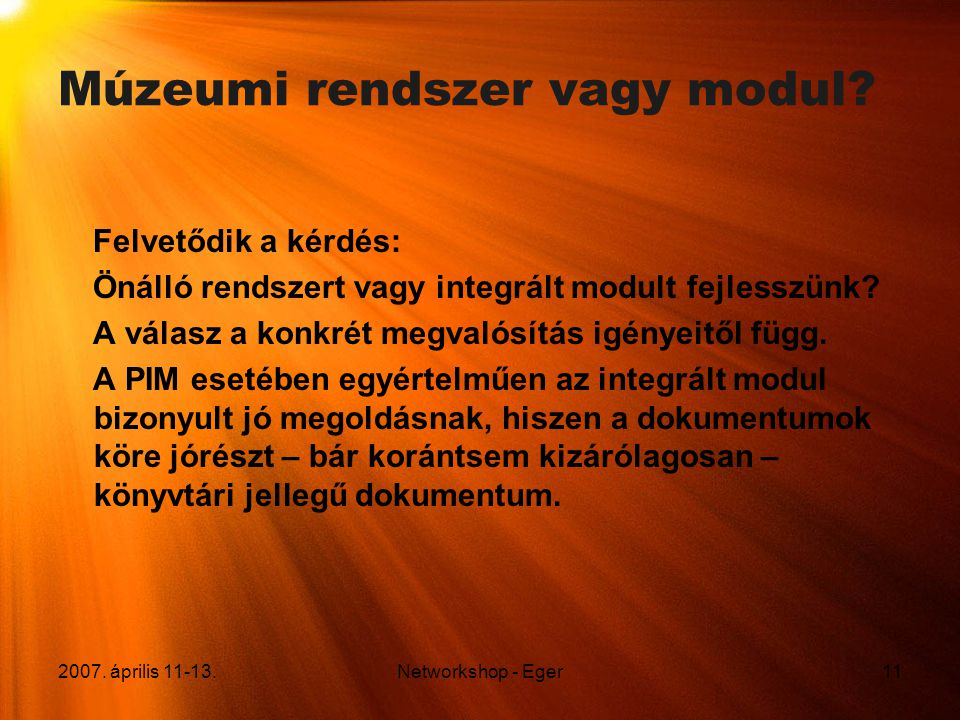 2007. április 11-13.Networkshop - Eger11 Múzeumi rendszer vagy modul? Felvetődik a kérdés: Önálló rendszert vagy integrált modult fejlesszünk? A válas