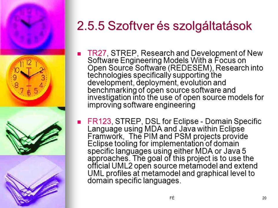 FÉ20 2.5.5 Szoftver és szolgáltatások TR27, STREP, Research and Development of New Software Engineering Models With a Focus on Open Source Software (REDESEM), Research into technologies specifically supporting the development, deployment, evolution and benchmarking of open source software and investigation into the use of open source models for improving software engineering TR27, STREP, Research and Development of New Software Engineering Models With a Focus on Open Source Software (REDESEM), Research into technologies specifically supporting the development, deployment, evolution and benchmarking of open source software and investigation into the use of open source models for improving software engineering FR123, STREP, DSL for Eclipse - Domain Specific Language using MDA and Java within Eclipse Framwork, The PIM and PSM projects provide Eclipse tooling for implementation of domain specific languages using either MDA or Java 5 approaches.