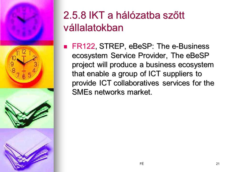 FÉ21 2.5.8 IKT a hálózatba szőtt vállalatokban FR122, STREP, eBeSP: The e-Business ecosystem Service Provider, The eBeSP project will produce a business ecosystem that enable a group of ICT suppliers to provide ICT collaboratives services for the SMEs networks market.