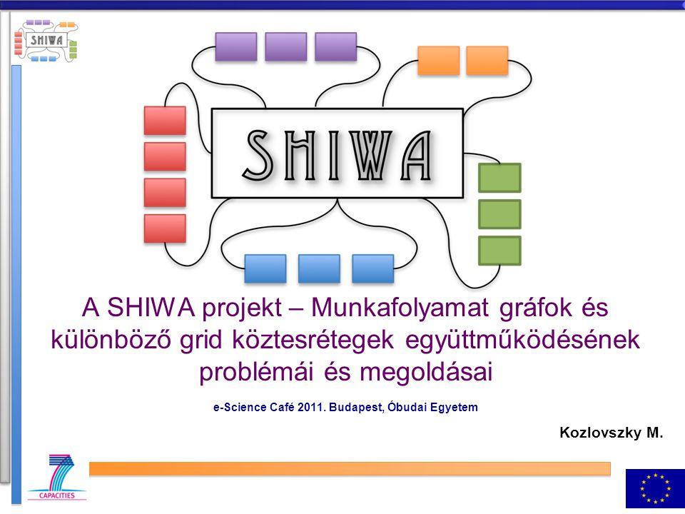 A SHIWA projekt – Munkafolyamat gráfok és különböző grid köztesrétegek együttműködésének problémái és megoldásai e-Science Café 2011.