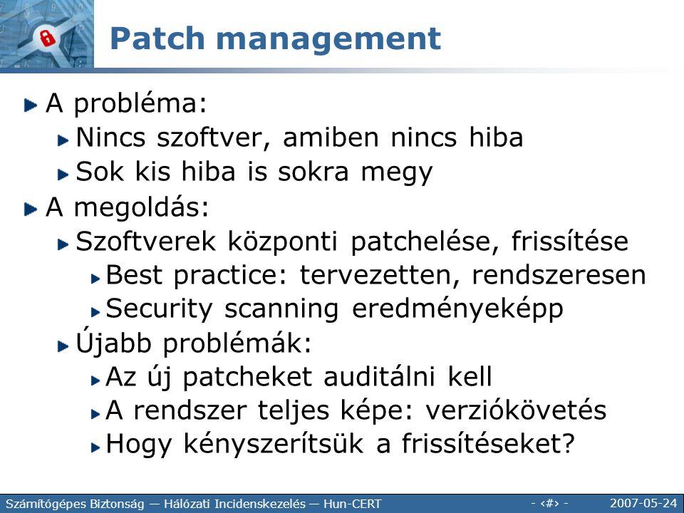 2007-05-24 - 100 - Számítógépes Biztonság — Hálózati Incidenskezelés — Hun-CERT Patch management A probléma: Nincs szoftver, amiben nincs hiba Sok kis