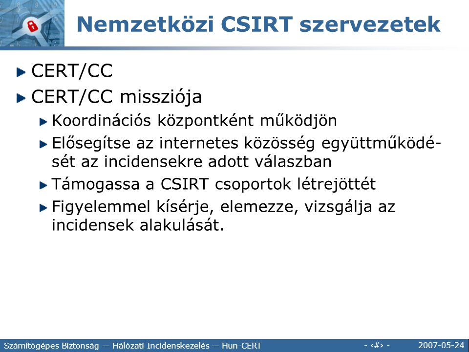 2007-05-24 - 30 - Számítógépes Biztonság — Hálózati Incidenskezelés — Hun-CERT CERT/CC CERT/CC missziója Koordinációs központként működjön Elősegítse