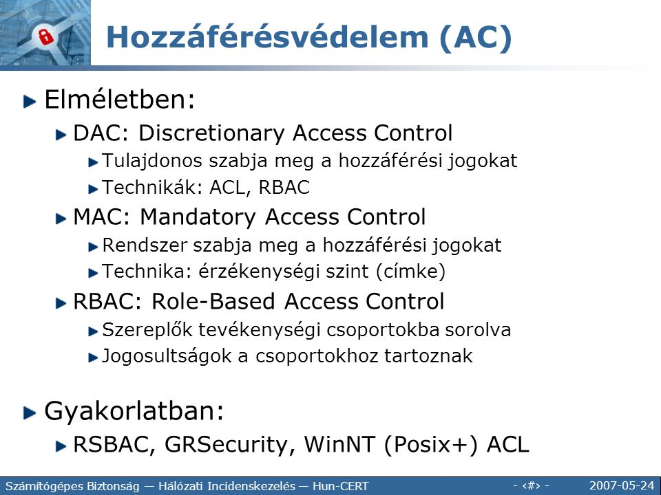 2007-05-24 - 86 - Számítógépes Biztonság — Hálózati Incidenskezelés — Hun-CERT Elméletben: DAC: Discretionary Access Control Tulajdonos szabja meg a h
