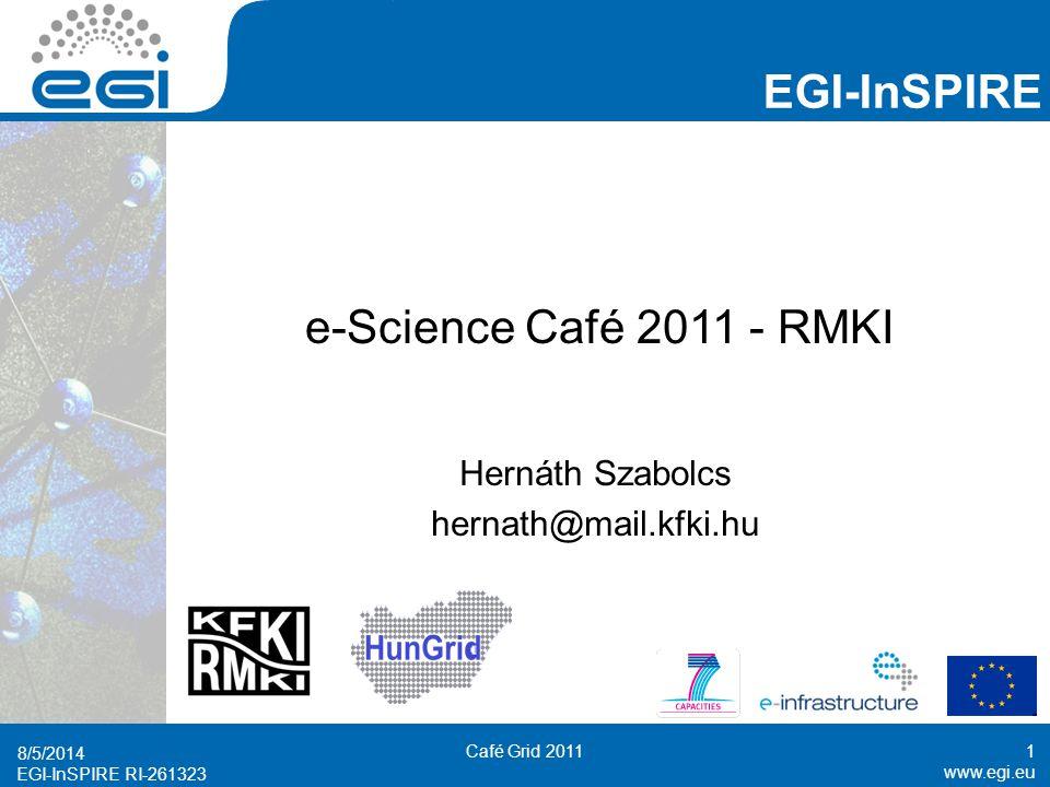 www.egi.eu EGI-InSPIRE RI-261323 EGI-InSPIRE www.egi.eu EGI-InSPIRE RI-261323 e-Science Café 2011 - RMKI Hernáth Szabolcs hernath@mail.kfki.hu 8/5/2014 Café Grid 20111