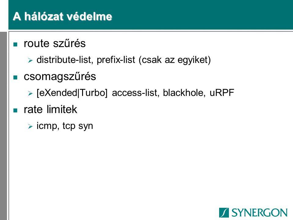 A hálózat védelme n route szűrés  distribute-list, prefix-list (csak az egyiket) n csomagszűrés  [eXended|Turbo] access-list, blackhole, uRPF n rate limitek  icmp, tcp syn