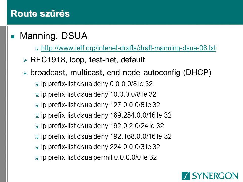 Route szűrés n Manning, DSUA < http://www.ietf.org/intenet-drafts/draft-manning-dsua-06.txt http://www.ietf.org/intenet-drafts/draft-manning-dsua-06.txt  RFC1918, loop, test-net, default  broadcast, multicast, end-node autoconfig (DHCP) < ip prefix-list dsua deny 0.0.0.0/8 le 32 < ip prefix-list dsua deny 10.0.0.0/8 le 32 < ip prefix-list dsua deny 127.0.0.0/8 le 32 < ip prefix-list dsua deny 169.254.0.0/16 le 32 < ip prefix-list dsua deny 192.0.2.0/24 le 32 < ip prefix-list dsua deny 192.168.0.0/16 le 32 < ip prefix-list dsua deny 224.0.0.0/3 le 32 < ip prefix-list dsua permit 0.0.0.0/0 le 32
