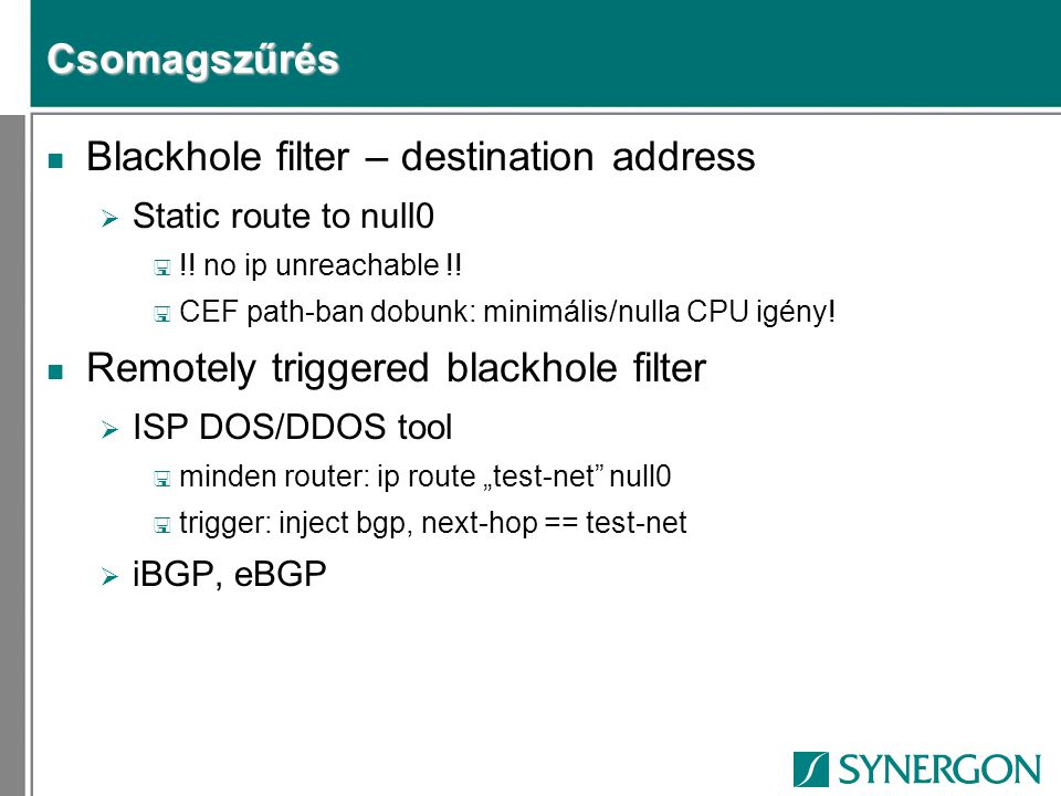Csomagszűrés n Blackhole filter – destination address  Static route to null0 < !! no ip unreachable !! < CEF path-ban dobunk: minimális/nulla CPU igé
