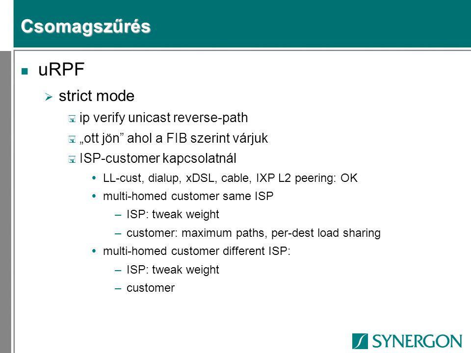 "Csomagszűrés n uRPF  strict mode < ip verify unicast reverse-path < ""ott jön ahol a FIB szerint várjuk < ISP-customer kapcsolatnál  LL-cust, dialup, xDSL, cable, IXP L2 peering: OK  multi-homed customer same ISP –ISP: tweak weight –customer: maximum paths, per-dest load sharing  multi-homed customer different ISP: –ISP: tweak weight –customer"