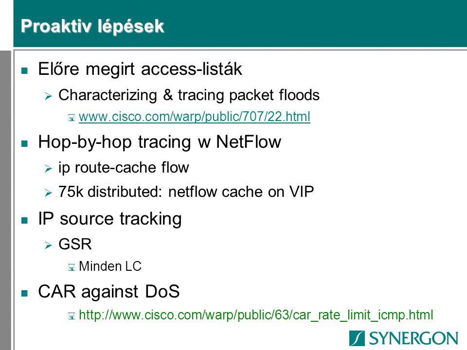 Proaktiv lépések n Előre megirt access-listák  Characterizing & tracing packet floods < www.cisco.com/warp/public/707/22.html www.cisco.com/warp/public/707/22.html n Hop-by-hop tracing w NetFlow  ip route-cache flow  75k distributed: netflow cache on VIP n IP source tracking  GSR < Minden LC n CAR against DoS < http://www.cisco.com/warp/public/63/car_rate_limit_icmp.html