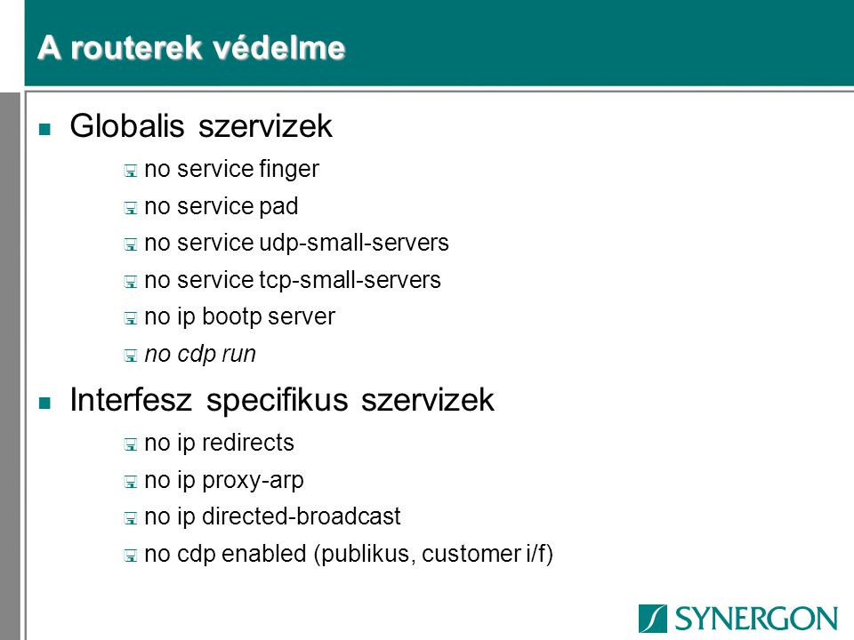 A routerek védelme n Globalis szervizek < no service finger < no service pad < no service udp-small-servers < no service tcp-small-servers < no ip bootp server < no cdp run n Interfesz specifikus szervizek < no ip redirects < no ip proxy-arp < no ip directed-broadcast < no cdp enabled (publikus, customer i/f)