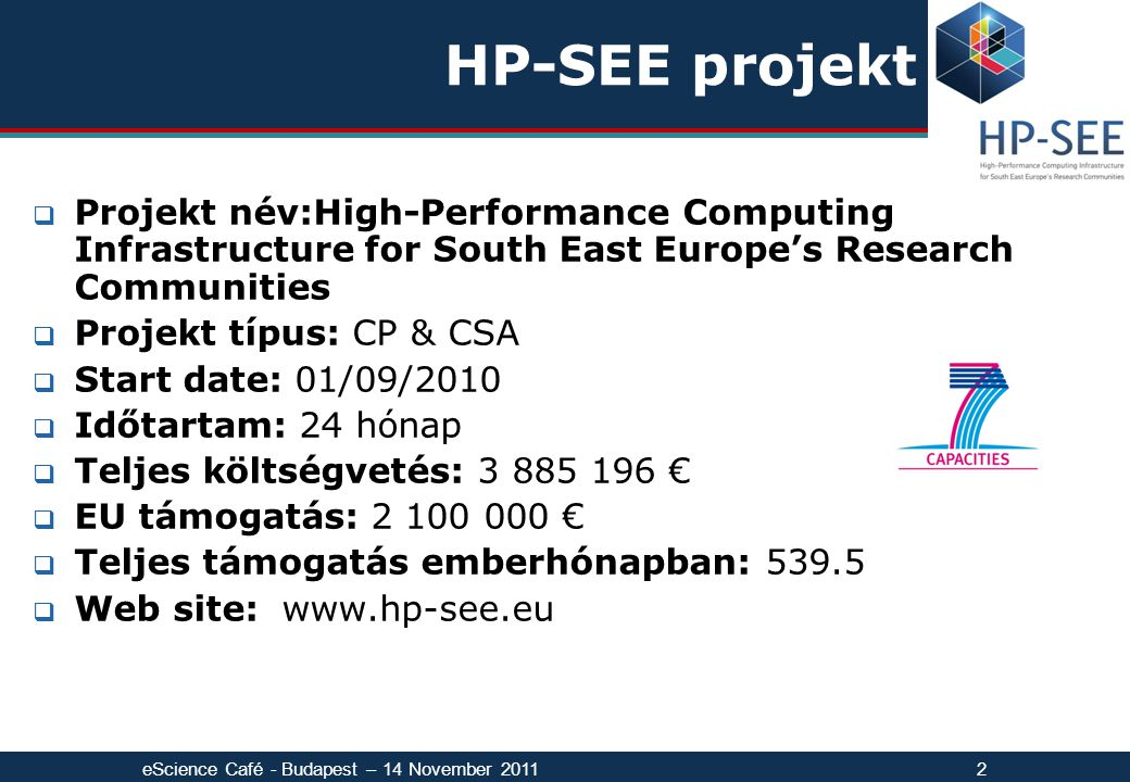HP-SEE projekt  Projekt név:High-Performance Computing Infrastructure for South East Europe's Research Communities  Projekt típus: CP & CSA  Start date: 01/09/2010  Időtartam: 24 hónap  Teljes költségvetés: 3 885 196 €  EU támogatás: 2 100 000 €  Teljes támogatás emberhónapban: 539.5  Web site: www.hp-see.eu eScience Café - Budapest – 14 November 20112