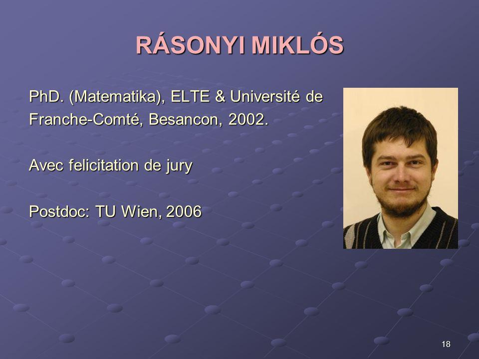 18 RÁSONYI MIKLÓS PhD. (Matematika), ELTE & Université de Franche-Comté, Besancon, 2002. Avec felicitation de jury Postdoc: TU Wien, 2006