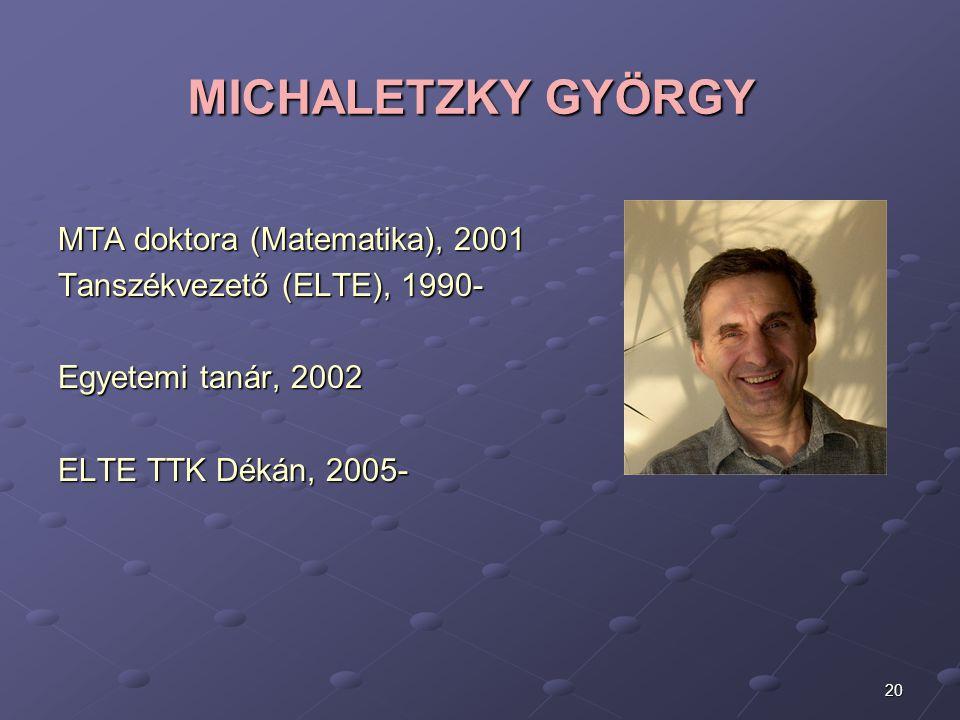 20 MICHALETZKY GYÖRGY MTA doktora (Matematika), 2001 Tanszékvezető (ELTE), 1990- Egyetemi tanár, 2002 ELTE TTK Dékán, 2005-