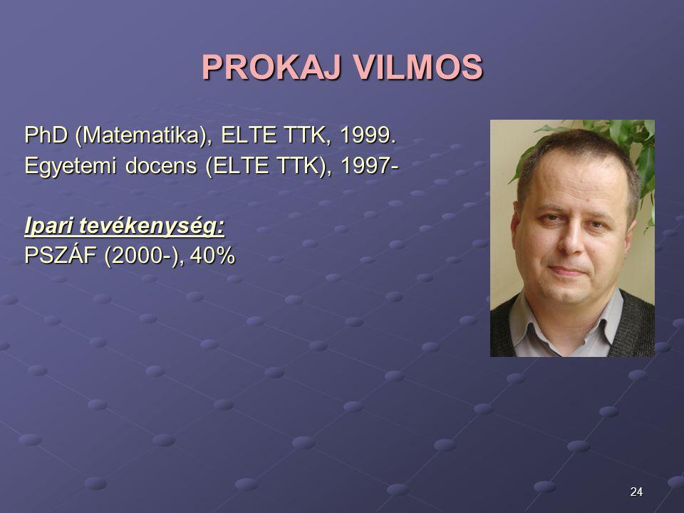 24 PROKAJ VILMOS PhD (Matematika), ELTE TTK, 1999. Egyetemi docens (ELTE TTK), 1997- Ipari tevékenység: PSZÁF (2000-), 40%