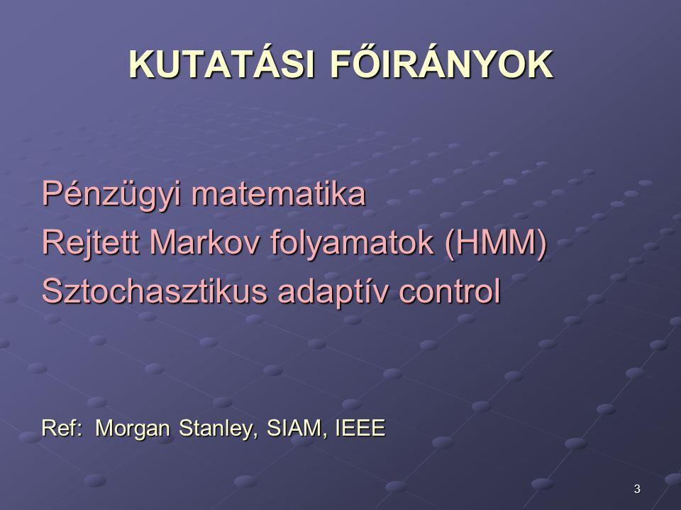 3 KUTATÁSI FŐIRÁNYOK Pénzügyi matematika Rejtett Markov folyamatok (HMM) Sztochasztikus adaptív control Ref: Morgan Stanley, SIAM, IEEE