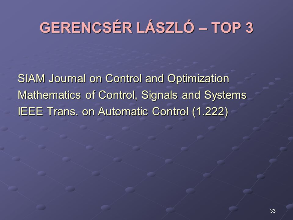 33 GERENCSÉR LÁSZLÓ – TOP 3 SIAM Journal on Control and Optimization Mathematics of Control, Signals and Systems IEEE Trans. on Automatic Control (1.2