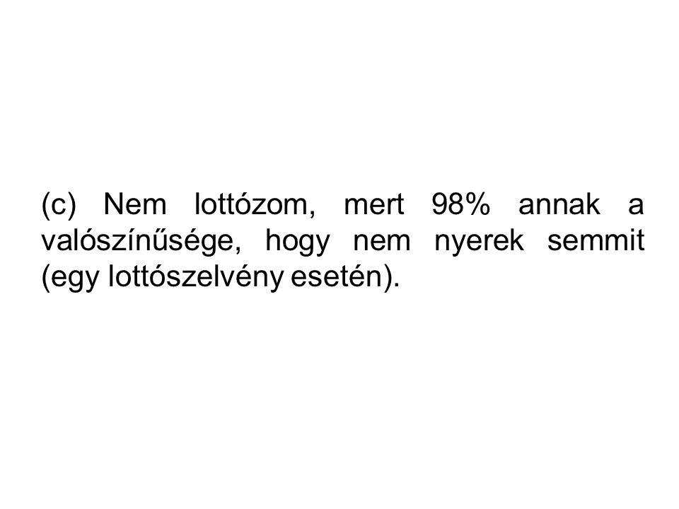(c) Nem lottózom, mert 98% annak a valószínűsége, hogy nem nyerek semmit (egy lottószelvény esetén).