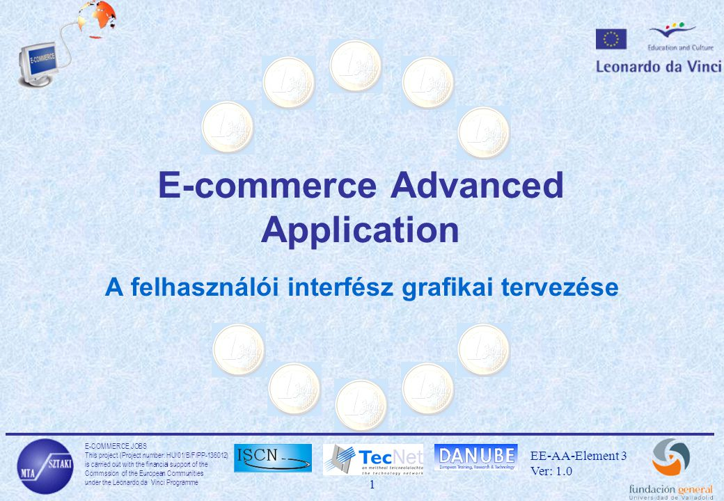 E-COMMERCE JOBS This project (Project number: HU/01/B/F/PP-136012) is carried out with the financial support of the Commssion of the European Communities under the Leonardo da Vinci Programme 32 EE-AA-Element 3 Ver: 1.0 A Flash eszközei Edit Selecting tools Texts Layers Importing pictures Symbols Animations Sounds Actions Flash movie creating Exporting –Számos vektor grafikán alapuló képek –Pixel grafikák –AVI, GIF, MOV animációk
