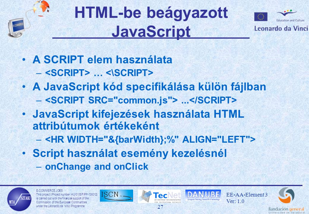 E-COMMERCE JOBS This project (Project number: HU/01/B/F/PP-136012) is carried out with the financial support of the Commssion of the European Communities under the Leonardo da Vinci Programme 27 EE-AA-Element 3 Ver: 1.0 HTML-be beágyazott JavaScript A SCRIPT elem használata – … A JavaScript kód specifikálása külön fájlban –...