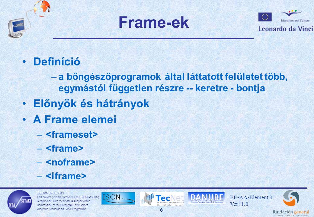E-COMMERCE JOBS This project (Project number: HU/01/B/F/PP-136012) is carried out with the financial support of the Commssion of the European Communities under the Leonardo da Vinci Programme 7 EE-AA-Element 3 Ver: 1.0 elem Leírás –Frame-ek felépítésének definiálása –Meghatározza, hogy hány frame-re legyen felosztva a képernyő és ezek hol helyezkedjenek el Felhasználás –Nyitó és záró elemek … –Ne használjunk elemet a frame-eket definiáló oldalon –A cols vagy rows paraméterek valamelyikét meg kell adni