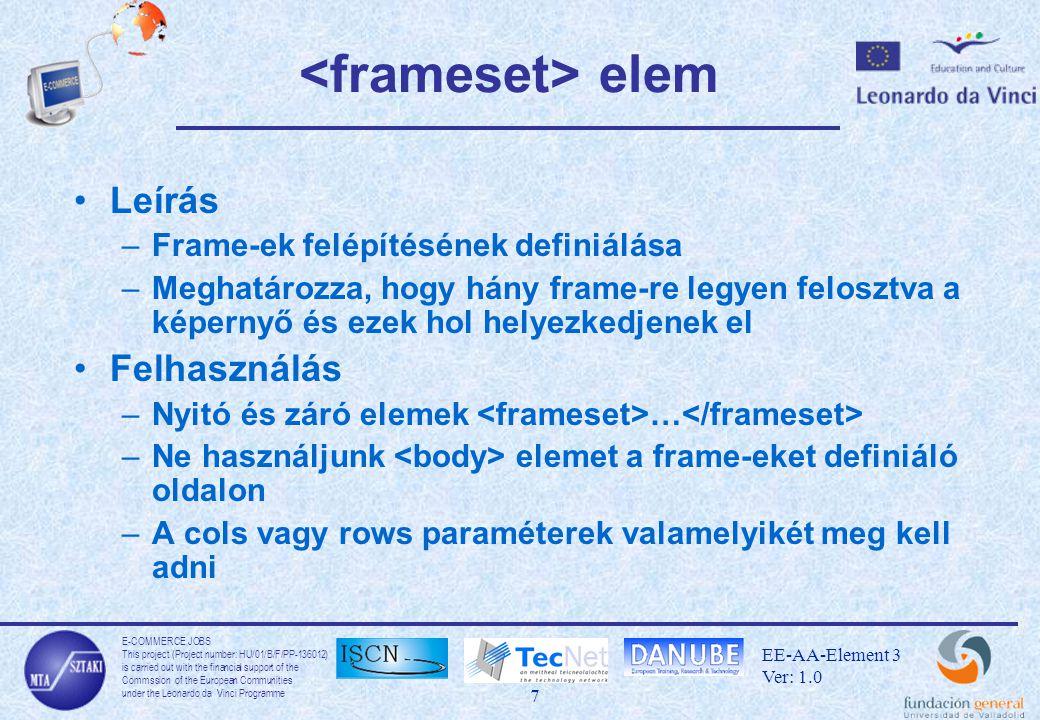 E-COMMERCE JOBS This project (Project number: HU/01/B/F/PP-136012) is carried out with the financial support of the Commssion of the European Communities under the Leonardo da Vinci Programme 8 EE-AA-Element 3 Ver: 1.0 elem Leírás –A elemen belül elhelyezett elemekkel definiálhatjuk a tényleges kerettartalmat.