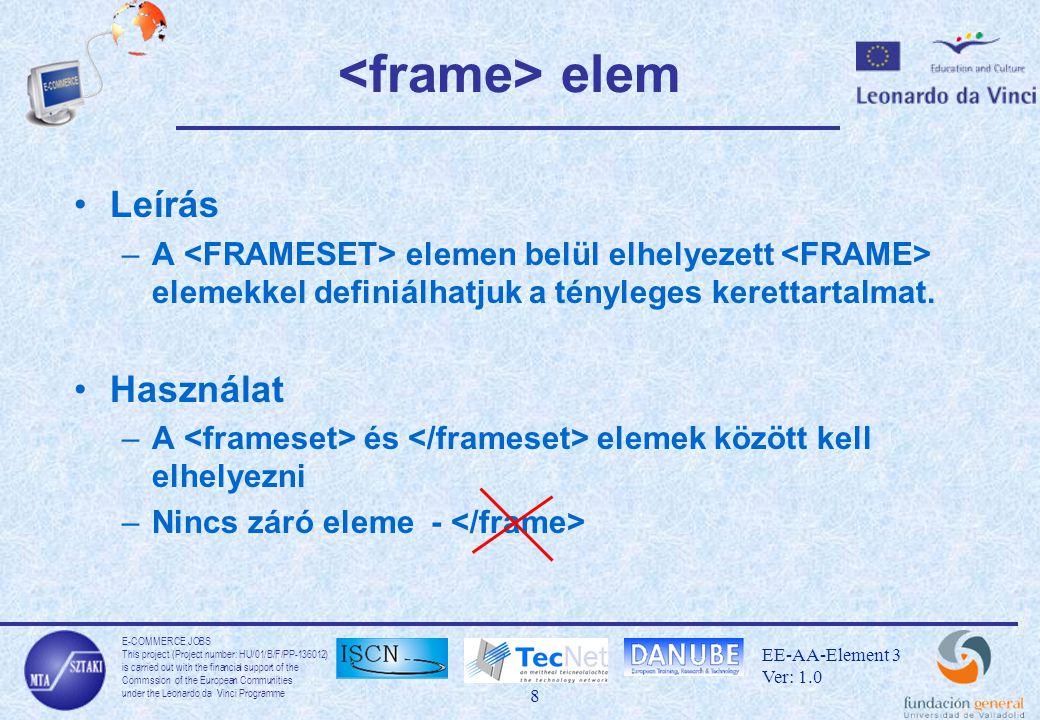 E-COMMERCE JOBS This project (Project number: HU/01/B/F/PP-136012) is carried out with the financial support of the Commssion of the European Communities under the Leonardo da Vinci Programme 9 EE-AA-Element 3 Ver: 1.0 elem Leírás –Azon böngészők számára, amelyek nem képesek a frame-eket megjeleníteni létezik egy elem Használat –Nyitó és záró elem … –Az ebben leírt szöveget azon böngészők jelenítik meg, amelyek nem ismerik a Frame definíciót.