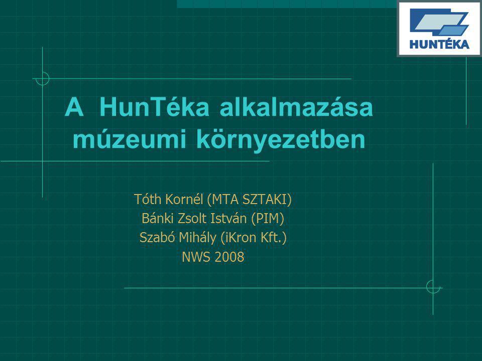 A HunTéka alkalmazása múzeumi környezetben Tóth Kornél (MTA SZTAKI) Bánki Zsolt István (PIM) Szabó Mihály (iKron Kft.) NWS 2008